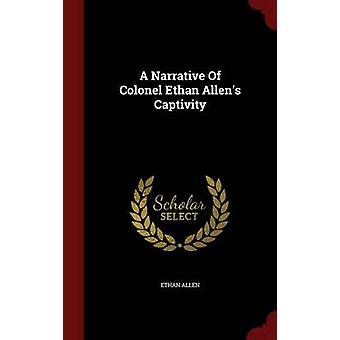 A Narrative Of Colonel Ethan Allens Captivity by Allen & Ethan