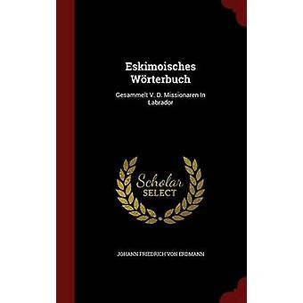 Eskimoisches Wrterbuch Gesammelt V. D. Missionaren In Labrador von Johann Friedrich von Erdmann
