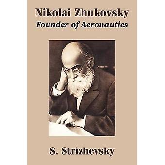 Nikolai Zhukovsky Founder of Aeronautics by Strizhevsky & S.