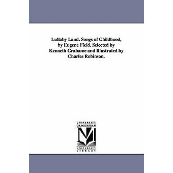 Lullaby Land. Songs of Childhood by Eugene Field. Selected by Kenneth Grahame and Illustrated by Charles Robinson. by Field & Eugene