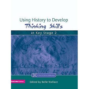 Using History to Develop Thinking Skills at Key Stage 2 by Wallace & Belle
