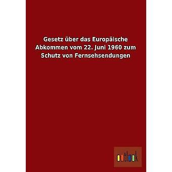 Gesetz Uber Das Europaische Abkommen Vom 22. Juni 1960 Zum Schutz Von Fernsehsendungen by Ohne Autor