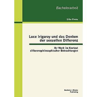 Luce Irigaray und das Denken der sexuellen Differenz Ihr Werk im Kontext differenzphilosophischer Betrachtungen by Piwko & Silke