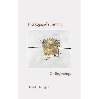 Kierkegaard's Instant - On Beginnings by David J. Kangas - 97802533485