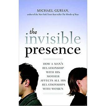 The Invisible Presence - How a Man's Relationship with His Mother Affe