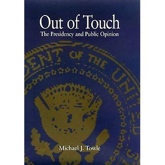 Out of Touch - The Presidency and Public Opinion by Michael J. Towle -