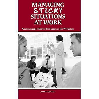 Managing Sticky Situations at Work Communication Secrets for Success in the Workplace by Curtis & Joan