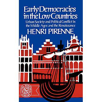 Early Democracies in the Low Countries Urban Society and Political Conflict in the Middle Ages and the Renaissance by Pirenne & Henri