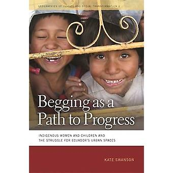 Begging as a Path to Progress Indigenous Women and Children and the Struggle for Ecuadors Urban Spaces by Swanson & Kate