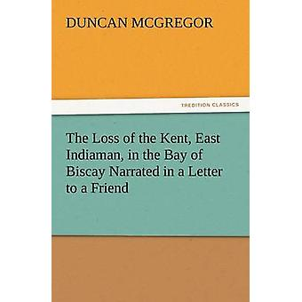 The Loss of the Kent East Indiaman in the Bay of Biscay Narrated in a Letter to a Friend by McGregor & Duncan