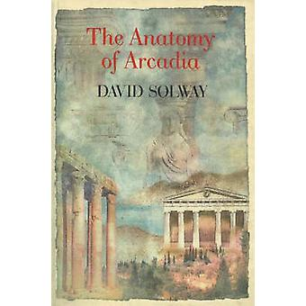 The Anatomy of Arcadia by David Solway - 9781550650266 Book