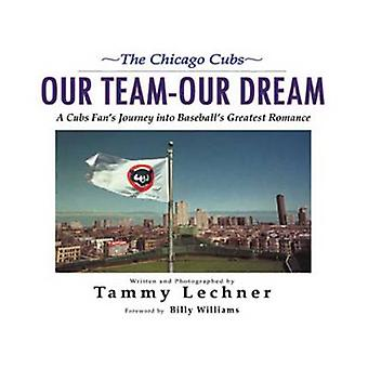 Our Team Our Dream - A Cubs Fan's Journey into Baseball's Greatest Rom