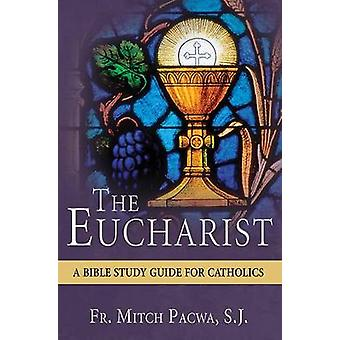 The Eucharist - A Bible Study Guide for Catholics by Mitch Pacwa - 978