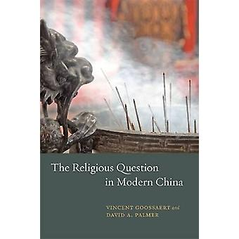 The Religious Question in Modern China by Vincent Goossaert - David A