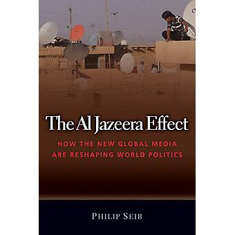 The Al Jazeera Effect - How the New Global Media are Reshaping World P