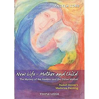 New Life - Mother and Child: The Mystery of the Goddess and the Divine Mother, Rudolf Steiner's Madonna Painting