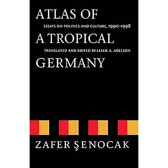 Atlas of a Tropical Germany Essays on Politics and Culture 19901998 by Senocak & Zafer