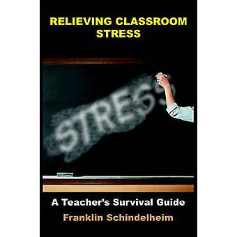 RELIEVING CLASSROOM STRESS  A Teachers Survival Guide by Schindelheim & Franklin
