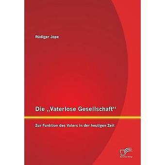 Die Vaterlose Gesellschaft Zur Funktion Des Vaters in Der Heutigen Zeit by Jope & Rudiger