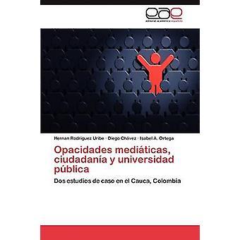 Opacidades Mediticas Ciudadana y Universidad Pblica von Rodriguez Uribe Hernan