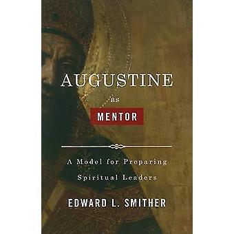 Augustine as Mentor - A Model for Preparing Spiritual Leaders by Edwar