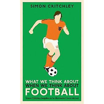 What We Think About When We Think About Football by Simon Critchley -