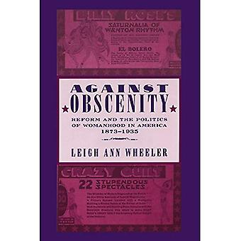 Against Obscenity : Reform and the Politics of Womanhood in America, 1873--1935