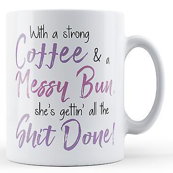 Com um café forte e um coque bagunçado, ela está ficando ' todos o Sh * t feito! -Caneca impressa
