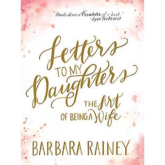 Letters to My Daughters - The Art of Being a Wife by Barbara Rainey -