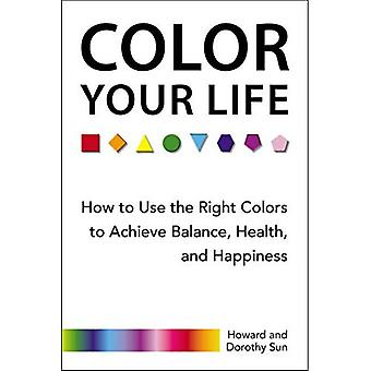 Color Your Life: How to Use the Right Colors to Achieve Balance, Health, and Happiness