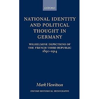 National Identity and Political Thought in Germany Wilhelmine Depictions of the French Third Republic 18901914 by Hewitson & Mark