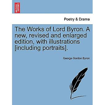 The Works of Lord Byron. a New Revised and Enlarged Edition with Illustrations Including Portraits. by Byron & George Gordon
