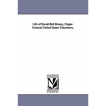 Life of David Bell Birney MajorGeneral United States Volunteers. by Davis & Oliver Wilson