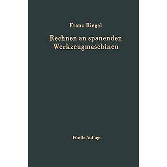 Rechnen an spanenden Werkzeugmaschinen  Ein Lehr und Handbuch zum Gebrauch in Werkstatt Bro und Schule by Riegel & Franz
