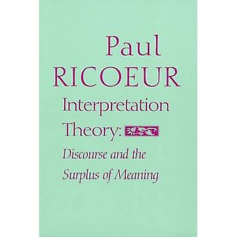 Interpretation Theory - Discourse and the Surplus of Meaning by Paul R