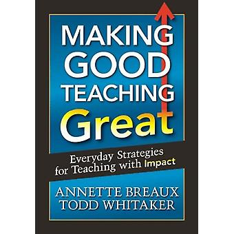 Making Good Teaching Great: Everyday Strategies for Teaching with Impact (Paperback) by Whitaker Todd Breaux Annette L.