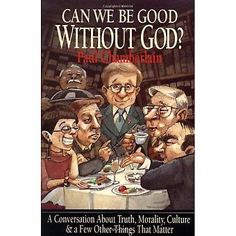 Can We Be Good Without God?: A Conversation about Truth, Morality, Culture, and a Few Other Things That Matter