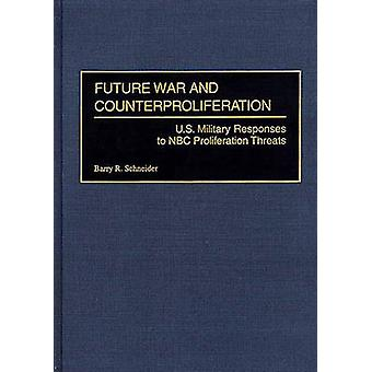 Future War and Counterproliferation U.S. Military Responses to NBC Proliferation Threats by Schneider & Barry R.