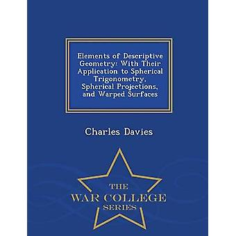 Elements of Descriptive Geometry With Their Application to Spherical Trigonometry Spherical Projections and Warped Surfaces  War College Series by Davies & Charles