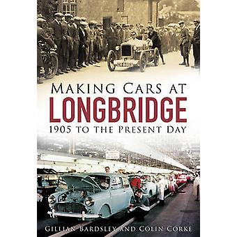 Making Cars at Longbridge  1905 to the Present Day by Gillian Bardsley & Colin Corke