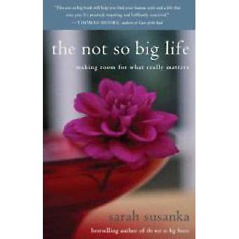 The Not So Big Life - Making Room for What Really Matters by Sarah Sus
