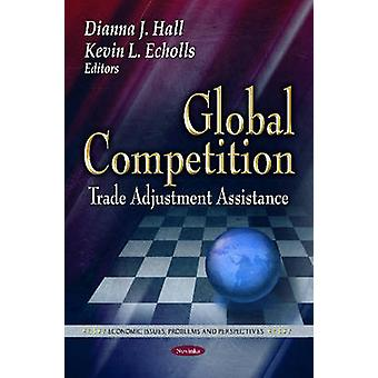 Global Competition - Trade Adjustment Assistance by Dianna J. Hall - K