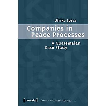 Companies in Peace Processes - A Guatemalan Case Study by Ulrike Joras