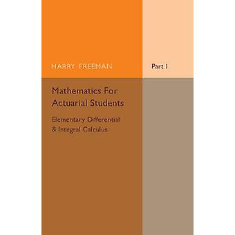 Mathematics for Actuarial Students Part 1 Elementary Differential and Integral Calculus by Harry Freeman