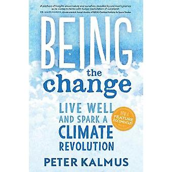 Being the Change - Live Well and Spark a Climate Revolution by Peter K