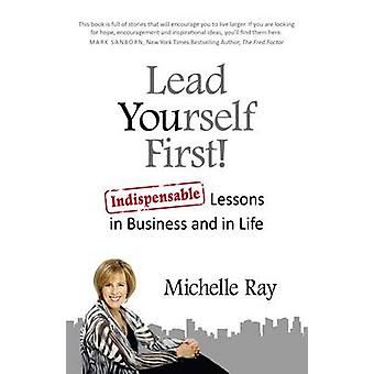 Lead Yourself First! - Indispensable Lessons in Business and in Life b