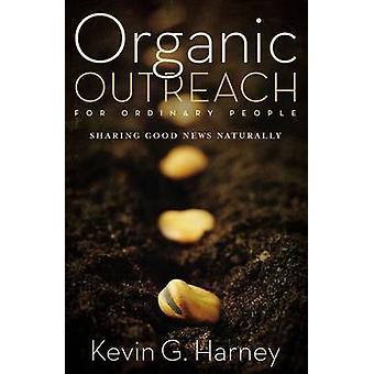 Organic Outreach for Ordinary People Sharing Good News Naturally by Harney & Kevin G.