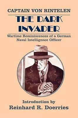 The Dark Invader Wartime Reminiscences of a Gerhomme Naval Intelligence Officer by Rintelen & Franz Von