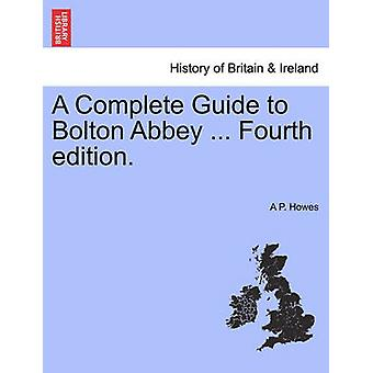 A Complete Guide to Bolton Abbey ... Fourth edition. by Howes & A P.