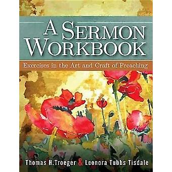 A Sermon Workbook Exercises in the Art and Craft of Preaching by Troeger & Thomas H.